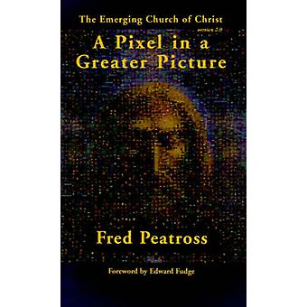 A Pixel in a Greater Picture The Emerging Church of Christ by Peatross & Fred