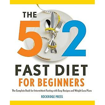 The 5 2 Fast Diet for Beginners The Complete Book for Intermittent Fasting with Easy Recipes and Weight Loss Plans by Rockridge Press