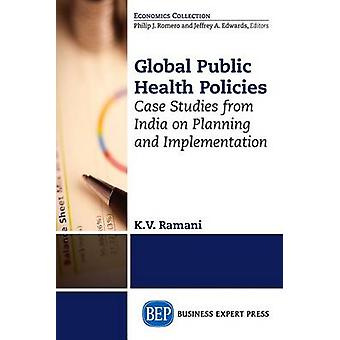 Global Public Health Policies Case Studies from India on Planning and Implementation by Ramani & KV