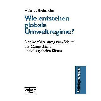Wie entstehen globale Umweltregime  Der Konfliktaustrag zum Schutz der Ozonschicht und des globalen Klimas by Breitmeier & Helmut