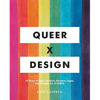 Queer X Design  50 Years of Signs Symbols Banners Logos and Graphic Art of LGBTQ by Andy Campbell