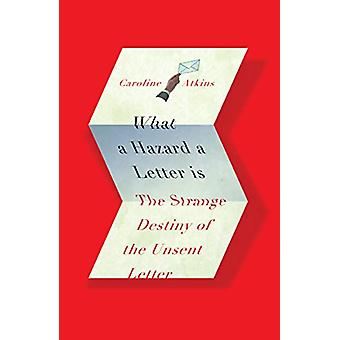What a Hazard a Letter Is - The Strange Destiny of the Unsent Letter b