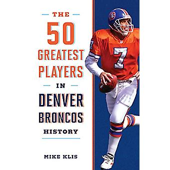 The 50 Greatest Players in Denver Broncos History by Mike Klis - 9781