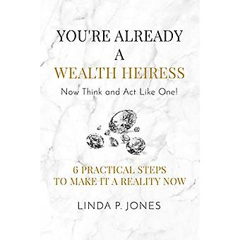 You're Already a Wealth Heiress! Now Think and Act Like One - 6 Practi