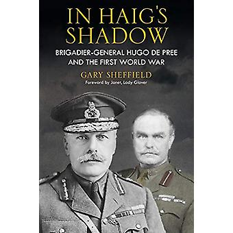 In Haig's Shadow - Brigadier-General Hugo de Pree and the First World