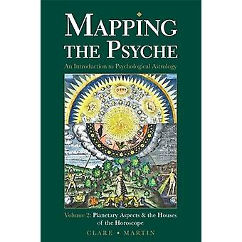Mapping the Psyche Volume 2 Planetary Aspects  the Houses of the Horoscope by Martin & Clare