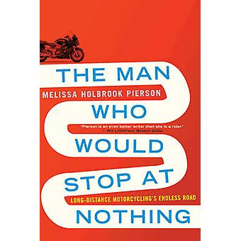 The Man Who Would Stop at Nothing - Long-Distance Motorcycling's Endle