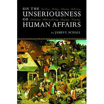 On the Unseriousness of Human Affairs: Teaching, Writing, Playing, Believing, Lecturing, Philosophizing, Dancing, Singing