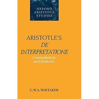 Aristotles de Interpretatione Contradiction and Dialectic by Whitaker & C. W.