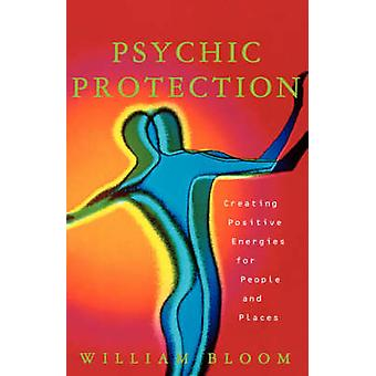 Psychic Protection Creating Positive Energies for People and Places by Bloom & William