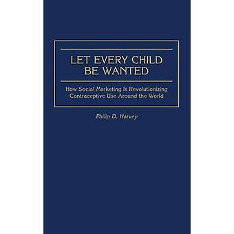 Lad hvert barn være ønskede hvordan Social Marketing er revolutionerende prævention rundt om i verden af Harvey & Philip D.