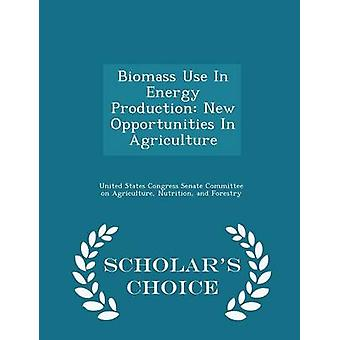 Biomass Use In Energy Production New Opportunities In Agriculture  Scholars Choice Edition by United States Congress Senate Committee