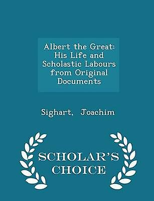 Albert the Great His Life and Scholastic Labours from Original Documents  Scholars Choice Edition by Joachim & Sighart