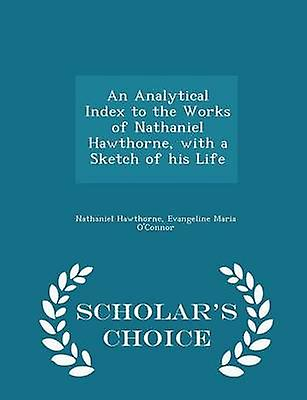 An Analytical Index to the Works of Nathaniel Hawthorne with a Sketch of his Life  Scholars Choice Edition by Hawthorne & Nathaniel
