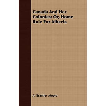 Canada And Her Colonies Or Home Rule For Alberta by Moore & A. Bramley