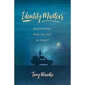 Identity Matters - Discovering Who You Are in Christ by Terry Wardle -