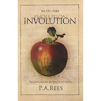 Involution - An Odyssey Reconciling Science to God by P. A. Rees - 978
