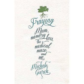 Fraying - Mum - Memory Loss - the Medical Maze - and Me by Michele Gie
