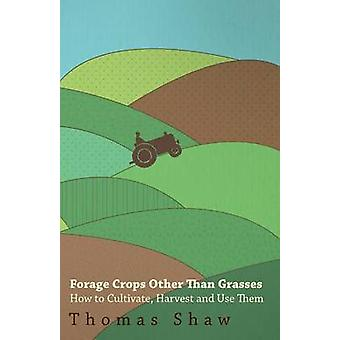 Forage Crops Other Than Grasses  How to Cultivate Harvest and Use Them by Shaw & Thomas