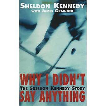 Why I Didnt Say Anything The Sheldon Kennedy Story by Kennedy & Sheldon
