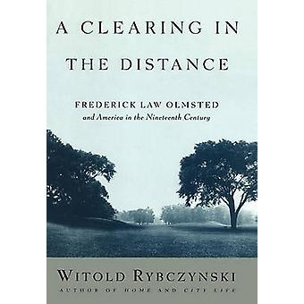 A Clearing in the Distance Frederick Law Olmsted and America in the 19th Century by Rybczynski & Witold