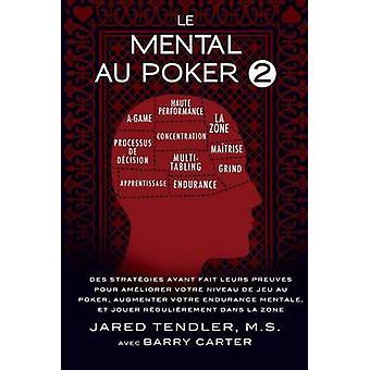 Le Mental Au Poker 2  Des Stratgies Ayant Fait Leurs Preuves Pour Amliorer Votre Niveau De Jeu Au Poker Augmenter Votre Endurance Mentale Et Jouer Rgulirement Dans La Zone by Tendler & Jared