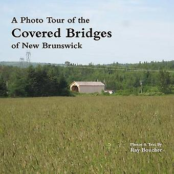 A Photo Tour of the Covered Bridges of New Brunswick by Boucher & Ray