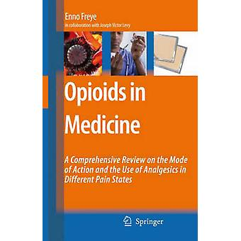 Opioids in Medicine  A Comprehensive Review on the Mode of Action and the Use of Analgesics in Different Clinical Pain States by Enno Freye & Other Joseph V Levy