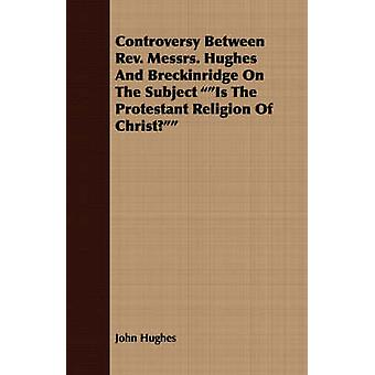 Controversy Between REV. Messrs. Hughes and Breckinridge on the Subject Is the Protestant Religion of Christ by Hughes & John