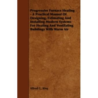 Progressive Furnace Heating  A Practical Manual of Designing Estimating and Installing Modern Systems for Heating and Ventilating Buildings with War by King & Alfred G.