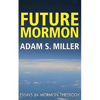 Future Mormon Essays in Mormon Theology by Miler & Adam S.