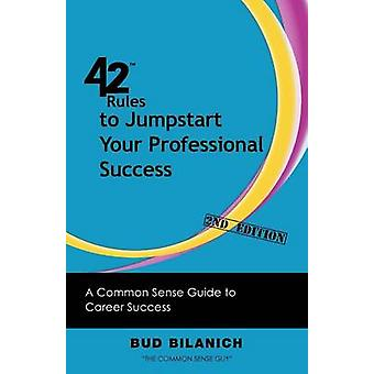 42 Rules to Jumpstart Your Professional Success 2nd Edition A Common Sense Guide to Career Success by Bilanich & Bud
