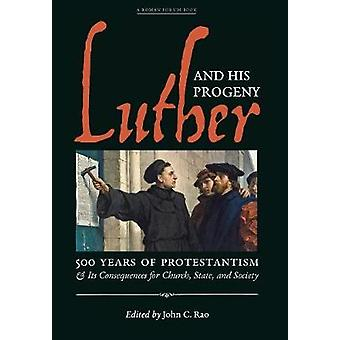 Luther and His Progeny 500 Years of Protestantism and Its Consequences for Church State and Society by Rao & John C.