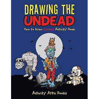 Drawing the Undead How to Draw Zombies Activity Book by Activity Attic Books
