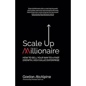 Scale Up Millionaire How To Sell Your Way To A Fast Growth High Value Enterprise by McAlpine & Gordon
