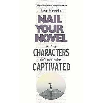 Writing Characters Wholl Keep Readers Captivated Nail Your Novel by Morris & Roz