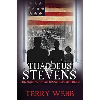 Thaddeus Stevens The Making of an Inconvenient Hero by Webb & Terry