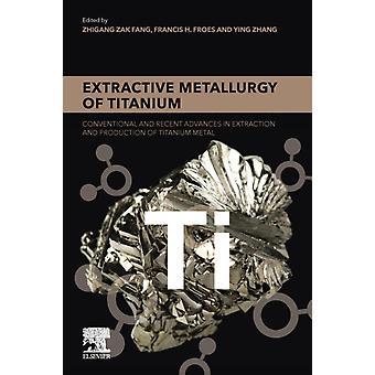 Extractieve metallurgie van Titanium conventionele en recente vooruitgang in de extractie en productie van titanium metaal door Fang & Zhigang Zak
