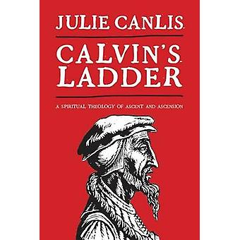 Calvins Ladder A Spiritual Theology of Ascent and Ascension by Canlis & Julie