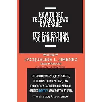 How to Get Television News Coverage. - It's Easier Than You Might Thin