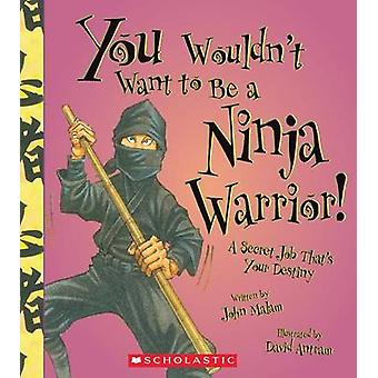 You Wouldn't Want to Be a Ninja Warrior! by John Malam - David Antram