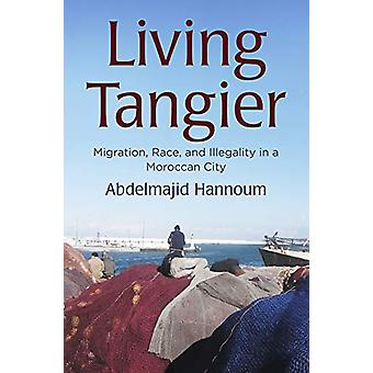Living Tangier - Migration - Race - and Illegality in a Moroccan City