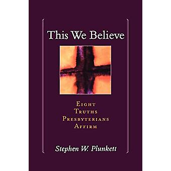 This We Believe - Eight Truths Presbyterians Affirm di Stephen Plunket