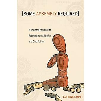 Some Assembly Required  A Balanced Approach to Recovery from Addiction and Chronic Pain by Dan Mager