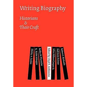Writing Biography - Historians and Their Craft by Lloyd E. Ambrosius -