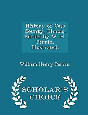 History of Cass County Illinois. Edited by W. H. Perrin. Illustrated.  Scholars Choice Edition by Perrin & William Henry