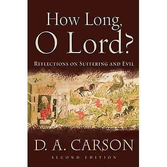 How Long - O Lord? - Reflections on Suffering and Evil (2nd) by D A Ca