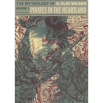 Pirates in the Heartland - the Mythology of S. Clay Wilson - Vol. 1 by