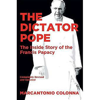 The Dictator Pope - The Inside Story of the Francis Papacy by Marcanto