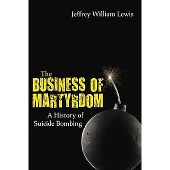 The Business of Martyrdom - A History of Suicide Bombing by Jeffrey Wi